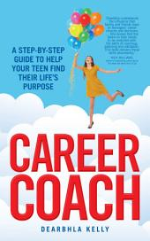 Career Coach: A Step-by-Step Guide to Helping Your Teen Find Their Life's Purpose