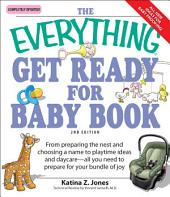 The Everything Get Ready for Baby Book: From preparing the nest and choosing a name to playtime ideas and daycare—all you need to prepare for your bundle of joy, Edition 2