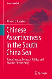 Chinese Assertiveness in the South China Sea: Power Sources, Domestic Politics, and Reactive Foreign Policy