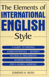 The Elements of International English Style: A Guide to Writing Correspondence, Reports, Technical Documents Internet Pages For a Global Audience