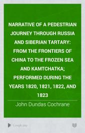 Narrative of a Pedestrian Journey Through Russia and Siberian Tartary: From the Frontiers of China to the Frozen Sea and Kamtchatka; Performed During the Years 1820, 1821, 1822, and 1823, Volume 1
