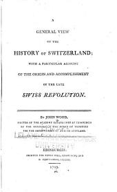 A General View of the History of Switzerland: With a Particular Account of the Origin and Accomplishment of the Late Swiss Revolution