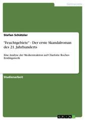 """""""Feuchtgebiete"""" als der erste Skandalroman des 21. Jahrhunderts. Eine Analyse der Medienreaktion auf Charlotte Roches Erstlingswerk"""