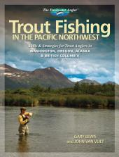 Trout Fishing in the Pacific Northwest: Skills & Strategies for Trout Anglers in Washington, Oregon, Alaska & British Columbia
