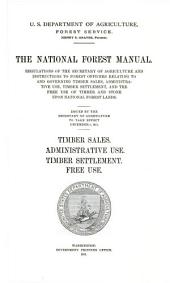 The national forest manual: regulations of the Secretary of Agriculture and instructions to forest officers relating to and governing timber sales, administrative use, timber settlement, and the free use of timber and stone upon national forest lands. Timber sales. Administrative use. Timber settlement. Free use