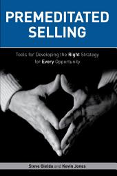 Premeditated Selling: Tools for Developing the Right Strategy for Every Opportunity