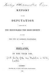 Report of the Deputation: Appointed by the Honourable the Irish Society to Visit the City of London's Plantation in Ireland, in the Year 1838