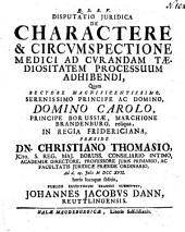 Q.D.B.V. disputatio juridica De charactere & circvmspectione medici ad cvrandam tædiositatem processuum adhibendi,: quam ... præside dn. Christiano Thomasio ... ad d. 29. julii M DCC XVII. ...