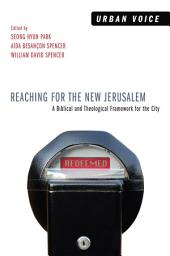 Reaching for the New Jerusalem: A Biblical and Theological Framework for the City