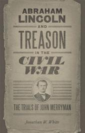 Abraham Lincoln and Treason in the Civil War: The Trials of John Merryman