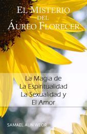 EL MISTERIO DEL AUREO FLORECER: La Magia de La Espiritualidad, La Sexualidad y El Amor