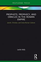 Prophets, Prophecy, and Oracles in the Roman Empire: Jewish, Christian, and Greco-Roman Cultures