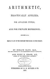 Arithmetic, Practically Applied, for Advanced Pupils, and for Private Reference: Designed as a Sequel to Any of the Ordinary Text-books on the Subject