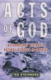 Acts of God : The Unnatural History of Natural Disaster in America: The Unnatural History of Natural Disaster in America