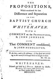 The Propositions, which Occasioned the Late Difference and Separation in the Baptist Church at Whitehaven: With a Comment on the Propositions, by John Johnson. Also, that Comment Considered, by John Huddleston, [sic]