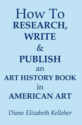 How To Research, Write and Publish an Art History Book in American Art