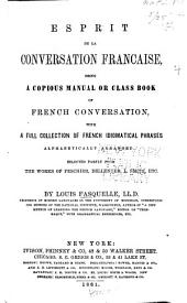 Esprit de la conversation française: being a copious manual or class book of French conversation, with a full collection of French idiomatical phrases alphabetically arranged ...