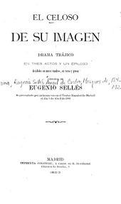 El celoso de su imagen: drama trájico en tres actos y un epílogo divididos en nueve cuadros, en verso y prosa
