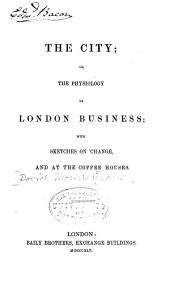 The City; Or, The Physiology of London Business: With Sketches on Change, and at the Coffee Houses