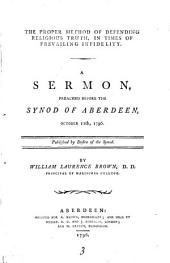 The Proper Method of Defending Religious Truth, in Times of Prevailing Infidelity: A Sermon, Preached Before the Synod of Aberdeen, October 11th, 1796. ... By William Laurence Brown, ...