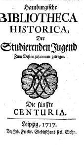 Hamburgische Bibliotheca Historica: der studierenden Jugend zum Besten zusammen getragen : die erste - [zehnte] Centuria, Bände 5-8
