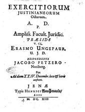 Exercitiorum Justinianeorum octavum. A.D.P. ampliss. Facult. juridic. praeside ... Erasmo Ungepaur, ... respondente Jacobo Fetzero Noriberg. Fiet ad diem 24. Decembr. loco & horis consuetis