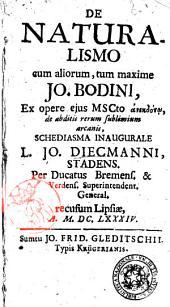 De naturalismo cum aliorum, tum maxime Jo. Bodini, ex opere ejus mscto anekdotō, de abditis rerum sublimium arcanis, schediasma inaugurale L. Jo. Diecmanni, Stadens. ..