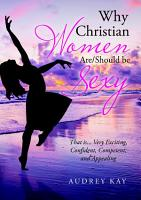 Why Christian Women Are Should Be Sexy  That Is    Very Exciting  Confident  Competent  and Appealing PDF