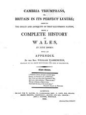 Cambria Triumphans; Or, Britain in Its Perfect Lustre: Shewing the Origin and Antiquity of that Illustrious Nation, Being a Complete History of Wales, in Nine Books: with an Appendix