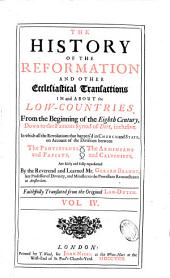 The History of the Reformation and Other Ecclesiastical Transactions in and about the Low-Countries, from the Beginning of the Eighth Century, Down to the Famous Synod of Dort, Inclusive ...
