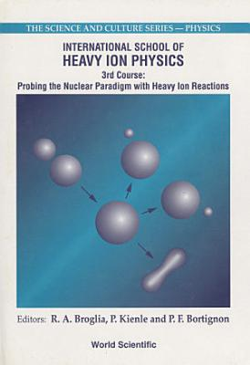 Probing The Nuclear Paradigm With Heavy Ion Reactions   Proceedings Of The International School Of Heavy Ion Physics PDF