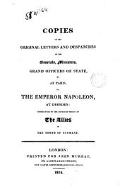 Copies of the Original Letters and Despatches of the Generals, Ministers, Grand Officers of State, Etc., at Paris to the Emperor Napoleon at Dresden, Intercepted by the Advanced Troops of the Allies in the North of Germany