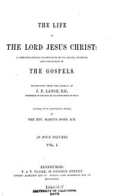 The Life of the Lord Jesus Christ: A Complete Critical Examination of the Origin, Contents, and Connection of the Gospels, Volume 1