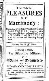 The Whole Pleasures of Matrimony: Interwoven with Sundry Delightful and Comical Stories ... Written by E. W., Gent. [Edward Ward] ... To which is Added, the Distructive Miseries of Whoring and Debauchery, Etc