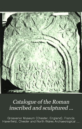Catalogue of the Roman Inscribed and Sculptured Stones in the Grosvenor Museum, Chester