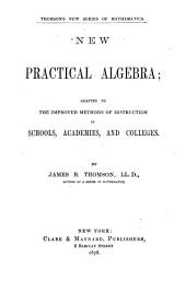 New Practical Algebra: Adapted to the Improved Methods of Instruction in Schools, Academies and Colleges