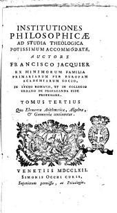 Institutiones philosophicæ ad studia theologica potissimum accomodate auctore Francisco Jacquier ... Tomus primus (-sextus): Tomus tertius quo elementa arithmeticæ, algebræ, & geometriæ continentur, Volume 3