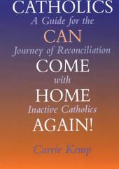 Catholics Can Come Home Again!: A Guide for the Journey of Reconciliation with Inactive Catholics