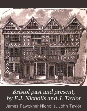 Bristol past and present  by F J  Nicholls and J  Taylor
