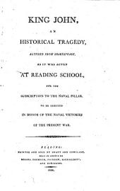 King John, an Historical Tragedy: Altered from Shakespeare, as it was Acted at Reading School, for the Subscription to the Naval Pillar, to be Erected in Honor of the Naval Victories of the Present War