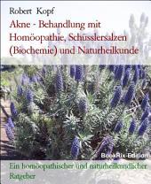Akne - Behandlung mit Homöopathie, Schüsslersalzen (Biochemie) und Naturheilkunde: Ein homöopathischer, biochemischer und naturheilkundlicher Ratgeber