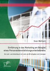 Einführung in das Marketing am Beispiel eines Personaldienstleistungsunternehmens: Ein Lehr- und Arbeitsbuch mit mehr als 80 Aufgaben und Lösungen