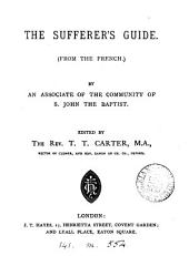 The sufferer's guide, from the French [Les avis spirituels], by an associate of the Community of s. John the Baptist, ed. by T.T. Carter