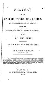Slavery in the United States of America: Its National Recognition and Relations, from the Establishment of the Confederacy, to the Present Time. A Word to the North and the South