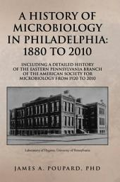 A HISTORY OF MICROBIOLOGY IN PHILADELPHIA: 1880 TO 2010: Including a Detailed History of the Eastern Pennsylvania Branch of the American Society for Microbiology from 1920 to 2010