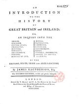 An Introduction to the History of Great Britain and Ireland: Or, An Inquiry Into the Origin, Religion, Future State, Character, Manners, Morality, Amusements, Persons, Manner of Life, Houses, Navigation, Commerce, Language, Government, Kings, General Assemblies, Courts of Justice, and Juries, of the Britons, Scots, Irish and Anglo-Saxons