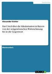 Das Urteil über die Säkularisation in Bayern von der zeitgenössischen Wahrnehmung bis in die Gegenwart