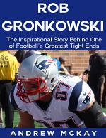 Rob Gronkowski: The Inspirational Story Behind One of Football's Greatest Tight Ends