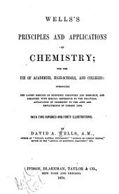 Well's Principles and Applications of Chemistry, for the Use of Academies, High Schools, and Colleges: Introducing the Latest Results of Scientific Discovery and Research, and Arranged with Special Reference to the Practical Application of Chemistry to the Arts and Employments of Common Life