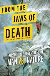 From the Jaws of Death: Extreme True Adventures of Man vs. Nature